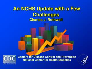An NCHS  Update with a Few Challenges Charles J.  Rothwell