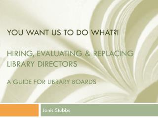 You Want Us To Do WHAT ?! Hiring, Evaluating & Replacing Library Directors A guide for Library Boards