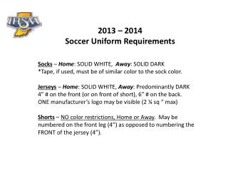 2013 – 2014  Soccer Uniform Requirements Socks  –  Home : SOLID WHITE,   Away : SOLID DARK *Tape, if used, must be of s