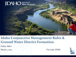 Idaho Conjunctive Management Rules & Ground Water District Formation Hailey, Idaho March 7,  2014					Tim Luke, IDWR