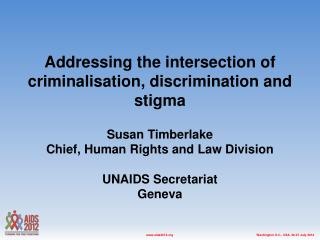 Addressing the intersection of criminalisation, discrimination and stigma  Susan Timberlake Chief, Human Rights and Law