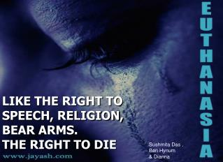 LIKE THE RIGHT TO SPEECH, RELIGION, BEAR ARMS. THE RIGHT TO DIE