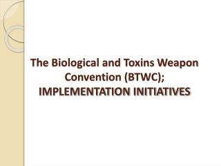 The Biological and Toxins Weapon Convention (BTWC); IMPLEMENTATION INITIATIVES
