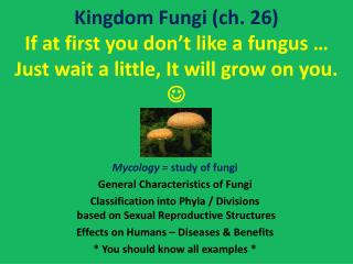 Kingdom  Fungi ( ch . 26) If at first you don't like a fungus … Just wait a little, It will grow on you.   