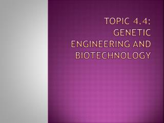 Topic 4.4:  Genetic engineering and biotechnology