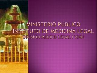 MINISTERIO PÚBLICO INSTITUTO DE MEDICINA LEGAL DIVISIÓN MÉDICO LEGAL I VIRU