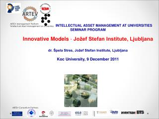 INTELLECTUAL ASSET MANAGEMENT AT UNIVERSITIES SEMINAR PROGRAM Innovative Models  -  Jožef Stefan Institute, Ljubljana
