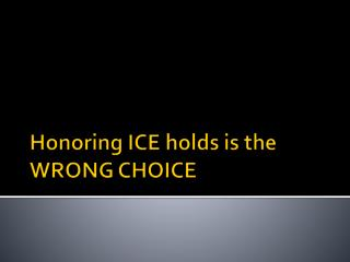 Honoring ICE holds is the  WRONG CHOICE