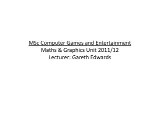 MSc Computer Games and Entertainment Maths & Graphics Unit 2011/12 Lecturer: Gareth Edwards