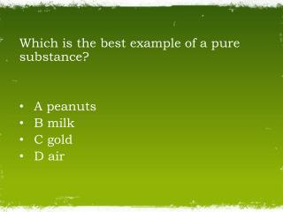 Which is the best example of a pure substance?  A peanuts   B milk   C gold   D air