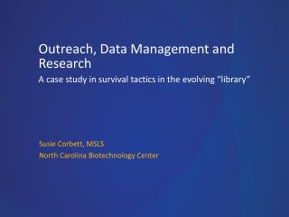 "Outreach, Data Management and  Research A  case study in survival tactics in the evolving ""library"""
