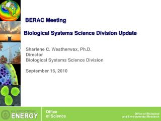 Sharlene C. Weatherwax, Ph.D. Director Biological Systems Science Division September 16, 2010