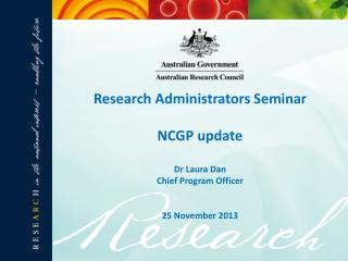 Research Administrators Seminar  NCGP update Dr Laura Dan Chief Program Officer 25 November 2013