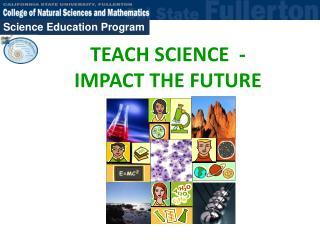 TEACH SCIENCE - IMPACT THE FUTURE