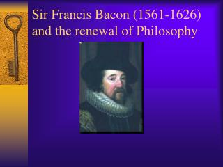Sir Francis Bacon (1561-1626) and the renewal of Philosophy