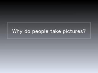 Why do people take pictures?
