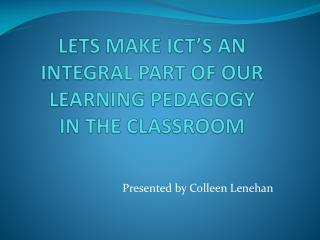 LETS MAKE ICT'S AN INTEGRAL PART OF OUR LEARNING PEDAGOGY  IN THE CLASSROOM