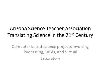 Arizona Science Teacher Association Translating Science in the 21 st  Century