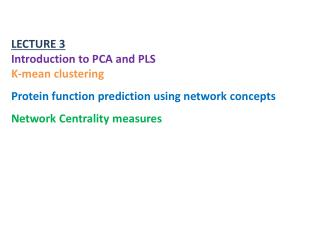 LECTURE 3 Introduction to PCA and PLS K-mean clustering Protein function prediction using network concepts Network Centr