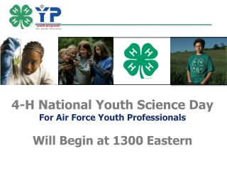 4-H National Youth Science Day  For Air Force Youth Professionals Will Begin at  1300  Eastern
