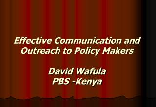 Effective Communication and  Outreach to Policy Makers David Wafula PBS -Kenya