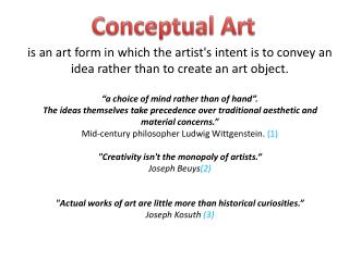 "is  an art form in which the artist's intent is to convey an idea rather than to create an art object. ""a choice of mind"