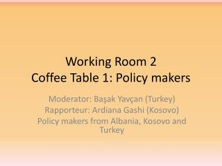 Working Room 2  Coffee Table 1: Policy makers