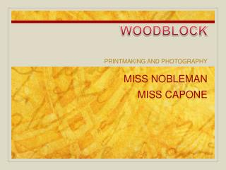 WOODBLOCK MISS NOBLEMAN MISS CAPONE