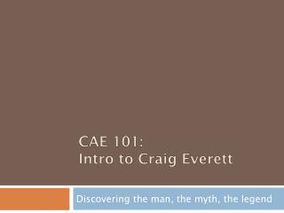 CAE 101: Intro to Craig Everett