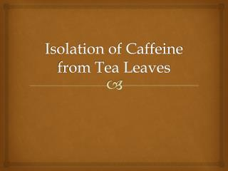 Isolation of Caffeine from Tea Leaves