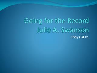 Going for the Record Julie A. Swanson