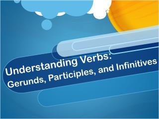 Understanding Verbs:         Gerunds, Participles, and Infinitives