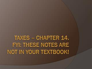 Taxes – Chapter 14. FYI: These NoTES ARE NOT IN YOUR TEXTBOOK!