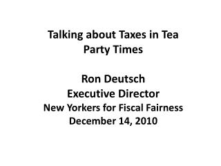 Talking  about  Taxes  in Tea  Party  Times Ron Deutsch Executive Director New Yorkers for Fiscal Fairness December 14,