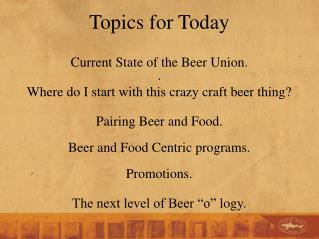 Topics for Today Current State of the Beer  Union. . Where  do I start with this crazy craft beer thing?