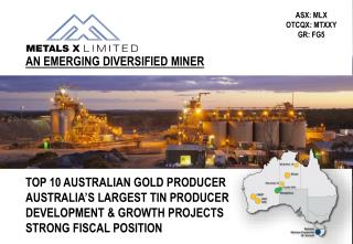 TOP 10 AUSTRALIAN GOLD  PRODUCER AUSTRALIA'S LARGEST TIN PRODUCER DEVELOPMENT & GROWTH PROJECTS STRONG FISCAL POSI