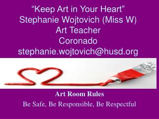 """Keep Art in Your Heart"" Stephanie Wojtovich (Miss W) Art Teacher Coronado stephanie.wojtovich@husd.org"