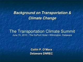 Background on Transportation & Climate Change The Transportation Climate Summit June 15, 2010 • The DuPont Hotel • Wilm
