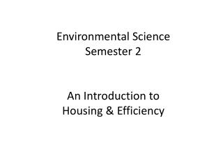 Environmental Science Semester 2  An Introduction to  Housing & Efficiency