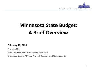 Minnesota State Budget:   A Brief Overview February  13 , 2014 Presented by:  Eric L.  Nauman , Minnesota Senate Fiscal