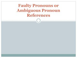 Faulty Pronouns or Ambiguous Pronoun References