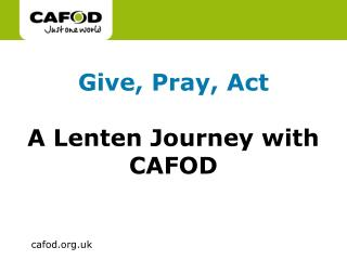 Give, Pray, Act A Lenten Journey with CAFOD