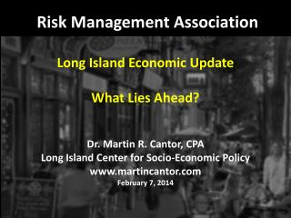 Risk Management Association Long Island Economic Update What Lies Ahead? Dr. Martin R. Cantor, CPA Long Island Center fo