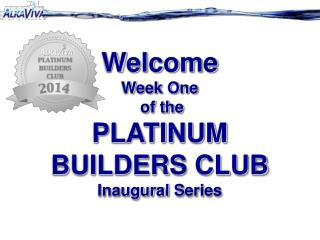 Welcome  Week One  of the  PLATINUM BUILDERS CLUB Inaugural  S eries