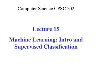 Computer Science CPSC  502 Lecture 15 Machine Learning: Intro and Supervised Classification