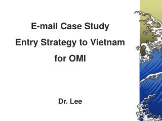 E-mail Case Study Entry Strategy to Vietnam  for OMI  Dr. Lee