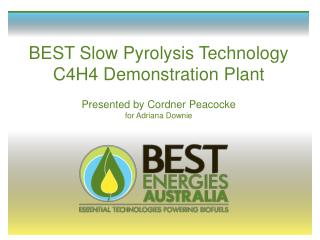 BEST Slow Pyrolysis Technology  C4H4 Demonstration Plant  Presented by Cordner Peacocke  for Adriana Downie