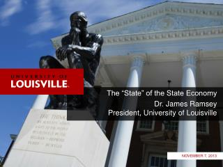 "The ""State"" of the State Economy Dr. James Ramsey President, University of Louisville"