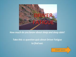 How much do you know about sleep and sleep debt? Take this 12 question quiz about Driver Fatigue to find out.
