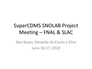SuperCDMS  SNOLAB Project Meeting – FNAL & SLAC